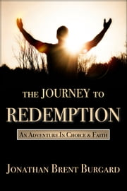The Journey To Redemption - An Adventure In Choice & Faith ebook by Jonathan Brent Burgard