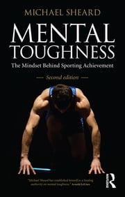 Mental Toughness - The Mindset Behind Sporting Achievement, Second Edition ebook by Michael Sheard