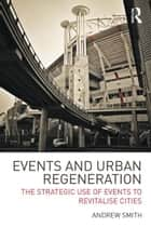 Events and Urban Regeneration - The Strategic Use of Events to Revitalise Cities ebook by Andrew Smith
