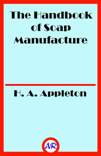 The Handbook of Soap Manufacture (Illustrated) ebook by H. A. Appleton