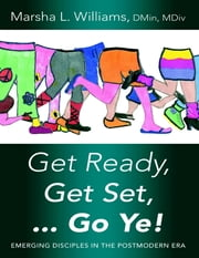 Get Ready, Get Set … Go Ye!: Emerging Disciples In the Postmodern Era ebook by Marsha L. Williams, DMin, MDiv