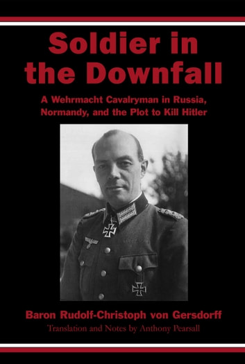 Soldier in the Downfall - A Wehrmacht Cavalryman in Russia, Normandy, and the Plot to Kill Hitler ebook by Rudolf-Christoph von Gersdorff
