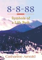 8-8-88 Symbols of a Life Path ebook by Catharine Arnold