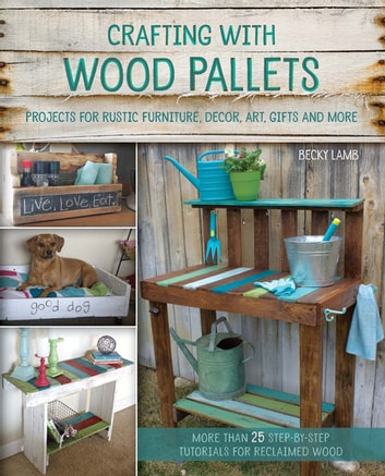 Crafting with Wood Pallets - Projects for Rustic Furniture, Decor, Art, Gifts and more ebook by Becky Lamb