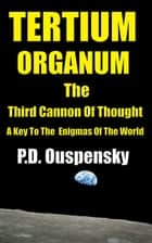 TERTIUM ORGANUM - THE THIRD CANON OF THOUGHT 電子書籍 by P.D. Ouspensky