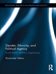 Gender, Ethnicity and Political Agency - South Asian Women Organizing ebook by Shaminder Takhar