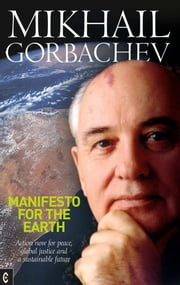 Manifesto for the Earth - Action Now for Peace, Global Justice and a Sustainable Future ebook by Mikhail Gorbachev