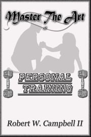 Master The Art Of Personal Training ebook by Robert W. Campbell II