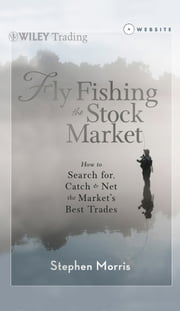 Fly Fishing the Stock Market - How to Search for, Catch, and Net the Market's Best Trades ebook by Stephen Morris