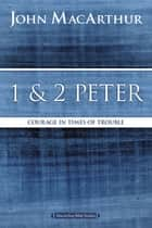 1 and 2 Peter - Courage in Times of Trouble ebook by John F. MacArthur