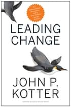 Leading Change, With a New Preface by the Author ebook by John P. Kotter
