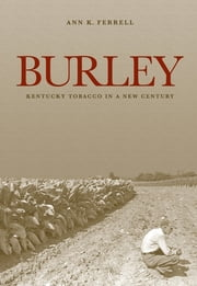 Burley - Kentucky Tobacco in a New Century ebook by Ann K. Ferrell