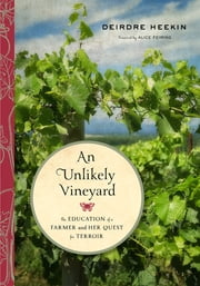An Unlikely Vineyard - The Education of a Farmer and Her Quest for Terroir ebook by Deirdre Heekin,Alice Feiring