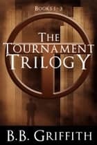 The Tournament Trilogy ebook by B. B. Griffith