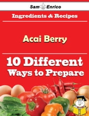 10 Ways to Use Acai Berry (Recipe Book) ebook by Thad Fontenot,Sam Enrico