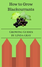 How to Grow Blackcurrants - Growing Guides ebook by Linda Gray