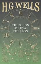 The Reign of Uya the Lion ebook by H. G. Wells