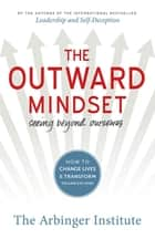 The Outward Mindset - Seeing Beyond Ourselves ebook de The Arbinger Institute