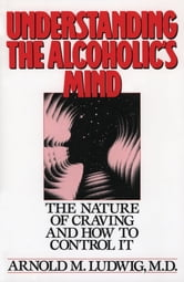 Understanding the Alcoholic's Mind: The Nature of Craving and How to Control It ebook by Arnold M. Ludwig