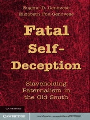 Fatal Self-Deception - Slaveholding Paternalism in the Old South ebook by Eugene D. Genovese,Elizabeth Fox-Genovese