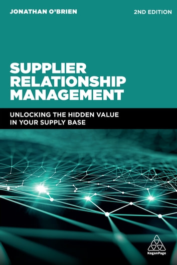 Supplier Relationship Management - Unlocking the Hidden Value in Your Supply Base eBook by Jonathan O'Brien