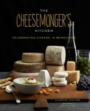The Cheesemongers Kitchen - Celebrating Cheese in 90 Recipes ebook by Chester Hastings,Joseph De Leo