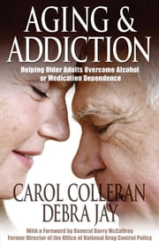 Aging and Addiction - Helping Older Adults Overcome Alcohol or Medication Dependence-A Hazelden Guidebook ebook by Carol Colleran,Debra Jay