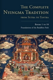 The Complete Nyingma Tradition from Sutra to Tantra, Books 1 to 10 - Foundations of the Buddhist Path ebook by Choying Tobden Dorje,Ngawang Zangpo