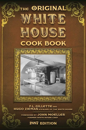 The Original White House Cook Book - Cooking, Etiquette, Menus and More from the Executive Estate - 1887 Edition ebook by Hugo Ziemann,F. L. Gillette