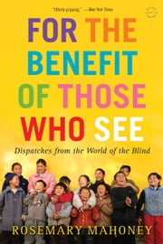 For the Benefit of Those Who See - Dispatches from the World of the Blind ebook by Rosemary Mahoney