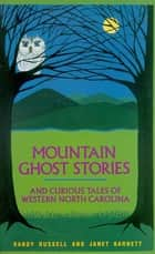 Mountain Ghost Stories and Curious Tales of Western North Carolina ebook by Randy Russell, Janet Barnett