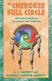 The Cherokee Full Circle - A Practical Guide to Ceremonies and Traditions ebook by J. T. Garrett,Michael Tlanusta Garrett
