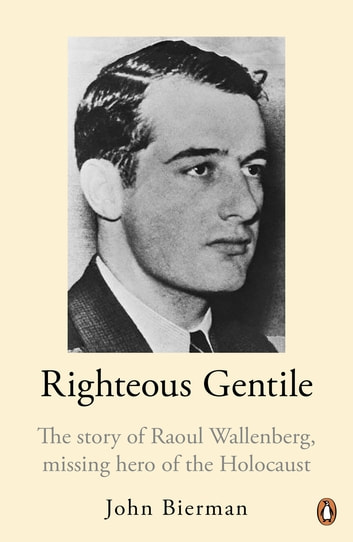 Righteous Gentile - The Story of Raoul Wallenberg, Missing Hero of the Holocaust ebook by John Bierman