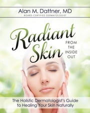 Radiant Skin from the Inside Out - The Holistic Dermatologist's Guide to Healing Your Skin Naturally ebook by MD Alan M. Dattner
