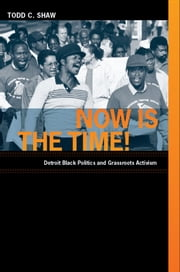 Now Is the Time! - Detroit Black Politics and Grassroots Activism ebook by Todd C. Shaw