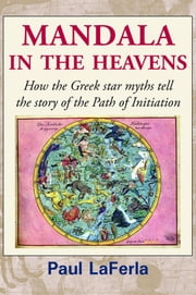 Mandala in the Heavens - How the Greek star myths tell the story of the Path of Initiation ebook by Paul LaFerla