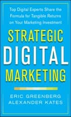 Strategic Digital Marketing: Top Digital Experts Share the Formula for Tangible Returns on Your Marketing Investment ebook by Eric Greenberg, Alexander Kates