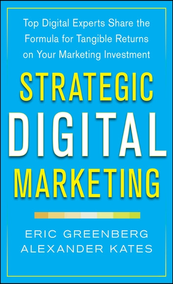 Strategic Digital Marketing: Top Digital Experts Share the Formula for Tangible Returns on Your Marketing Investment ebook by Eric Greenberg,Alexander Kates