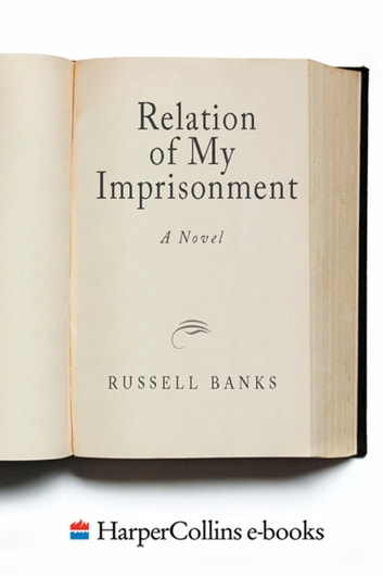 Relation of My Imprisonment - A Fiction ebook by Russell Banks
