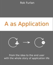 A as Application - From the idea to the end user with the whole story of application life ebook by Rok Furlan