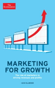 Marketing for Growth - The Role of Marketers in Driving Revenues and Profits ebook by The Economist,Iain Ellwood