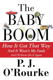 The Baby Boom - How It Got That Way...And It Wasn't My Fault...And I'll Never Do It Again ekitaplar by P. J. O'Rourke