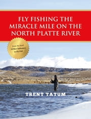 Fly Fishing the Miracle Mile on the North Platte River ebook by Trent Tatum