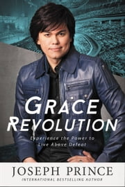 Grace Revolution - Experience the Power to Live Above Defeat ebook by Joseph Prince