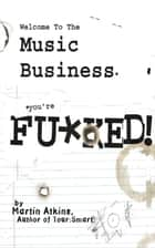 Welcome to the Music Business: You're F**ked! ebook by Martin Atkins, Ryan Lykken, Eric McNary