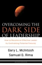 Overcoming the Dark Side of Leadership ebook by Gary L. McIntosh,Samuel D. Sr. Rima