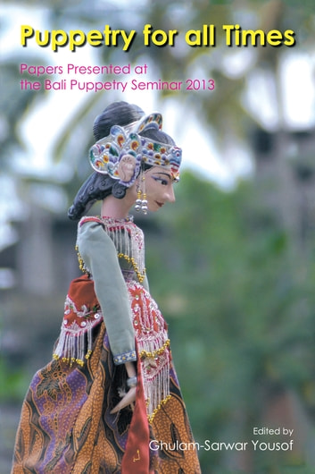Puppetry for All Times - Papers Presented at the Bali Puppetry Seminar 2013 ebook by Ghulam-Sarwar Yousof
