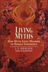 Living Myths - How Myth Gives Meaning to Human Experience ebook by J.F. Bierlein