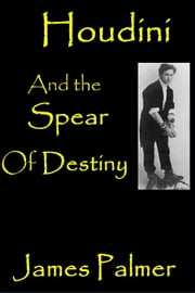 Houdini and the Spear of Destiny ebook by James Palmer
