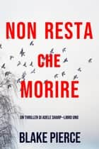 Non resta che morire (Un thriller di Adele Sharp—Libro Uno) eBook by Blake Pierce